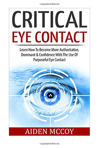 Critical Eye Contact: Learn How To Become More Authoritative, Dominant & Confidence With The Use Of Purposeful Eye Contact (Body Language, Social ... Esteem, Power Rapport Building, Influence)