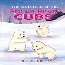 The Adventures of the Polar Bear Cubs (       UNABRIDGED) by Barbara Browning Narrated by Barbara Browning