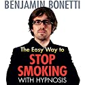The Easy Way to Stop Smoking with Hypnosis  by Benjamin Bonetti Narrated by Benjamin Bonetti