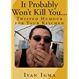 It Probably Won't Kill You...: Twisted Humour For Your Kitchen ~ Iyan Igma