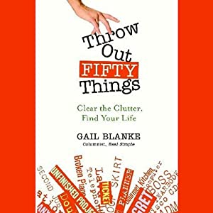 Throw Out Fifty Things: Clear The Clutter, Find Your Life | [Gail Blanke]