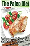 The Paleo Diet: Fundamentals of Paleolithic Life along with 40 Quick, Easy & Delicious Paleo Diet Recipes for Detoxification, Health & Weight Loss