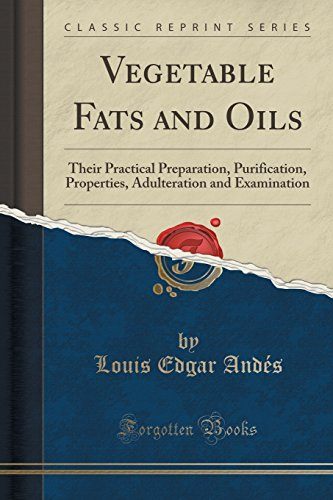 Vegetable Fats and Oils: Their Practical Preparation, Purification, Properties, Adulteration and Examination (Classic Reprint)