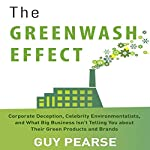 The Greenwash Effect: Corporate Deception, Celebrity Environmentalists, and What Big Business Isn't Telling You About Their Green Products and Brands | Guy Pearse