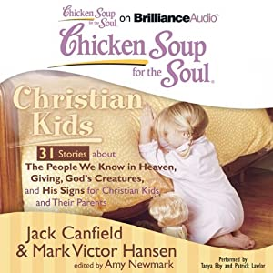 Chicken Soup for the Soul: Christian Kids - 31 Stories about the People We Know in Heaven, Giving God's Creatures, and His Signs for Christian Kids and Their Parents   [Jack Canfield, Mark Victor Hansen, Amy Newmark (editor)]