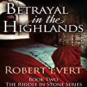Betrayal in the Highlands: The Riddle in Stone, Book 2 (       UNABRIDGED) by Robert Evert Narrated by Fleet Cooper