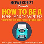 How to Be a Freelance Writer |  Howexpert Press,Chelsea Hammond