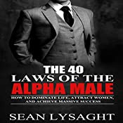 The 40 Laws of the Alpha Male: How to Dominate Life, Attract Women, and Achieve Massive Success | [Sean Lysaght]
