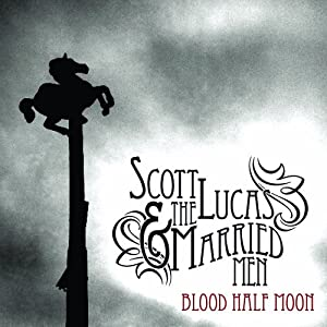 Scott Lucas & The Married Men, Blood Half Moon