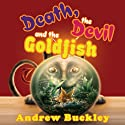 Death, the Devil, and the Goldfish (       UNABRIDGED) by Andrew Buckley Narrated by Jon Cross