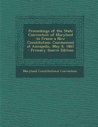 Proceedings of the State Convention of Maryland to Frame a New Constitution: Commenced at Annapolis, May 8, 1867