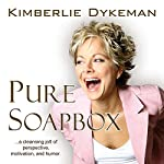 Pure Soapbox: A Cleansing Jolt of Perspective, Motivation, and Humor | Kimberlie Dykeman