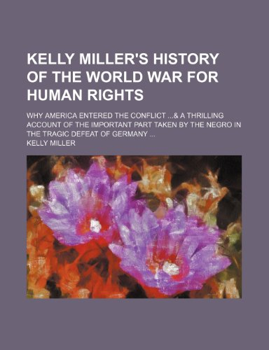 Kelly Miller's history of the world war for human rights; why America entered the conflict & a thrilling account of the important part taken by the negro in the tragic defeat of Germany