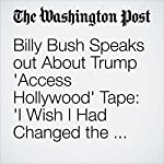 Billy Bush Speaks out About Trump 'Access Hollywood' Tape: 'I Wish I Had Changed the Topic' | Derek Hawkins,Katie Mettler