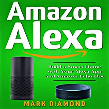 Amazon Alexa: Build a Smart Home with Your Alexa App and Amazon Echo Dot Audiobook by Mark Diamond Narrated by Mike Norgaard
