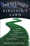 Trespassing on Einsteins Lawn: A Father, a Daughter, the Meaning of Nothing, and the Beginning of Everything
