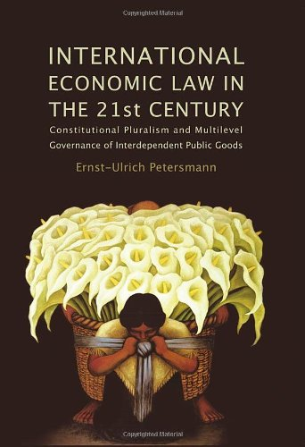 International Economic Law in the 21st Century: Constitutional Pluralism and Multilevel Governance of Interdependent Public Goods (Studies in International Trade Law)