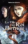 La fille du roi Arthur, tome 1:  L'épée de lumière par Roberts