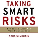 Taking Smart Risks: How Sharp Leaders Win When Stakes are High Audiobook by Doug Sundheim Narrated by Erik Synnestvedt