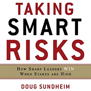 Taking Smart Risks: How Sharp Leaders Win When Stakes are High | [Doug Sundheim]