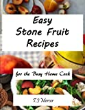 Easy Stone Fruit Recipes: For The Busy Home Cook