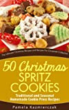 50 Christmas Spritz Cookies - Traditional and Seasonal Homemade Cookie Press Recipes (The Ultimate Christmas Recipes and Recipes For Christmas Collection)