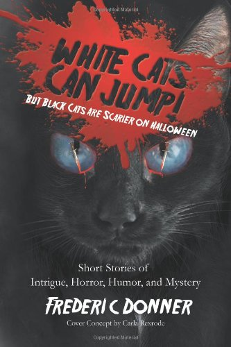 White Cats Can Jump!: But Black Cats Are Scarier on Halloween Short Stories of Intrigue, Horror, Humor, and Mystery