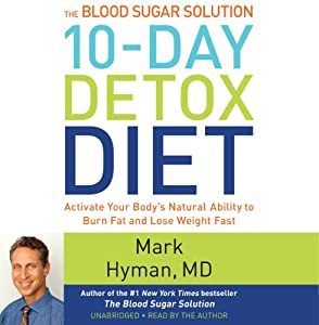 The Blood Sugar Solution 10-Day Detox Diet: Activate Your Body's Natural Ability to Burn Fat and Lose Weight Fast | [Mark Hyman]