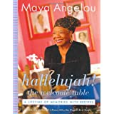 Hallelujah! The Welcome Table: A Lifetime of Memories with Recipes ~ Maya Angelou