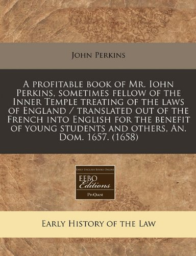 A profitable book of Mr. Iohn Perkins, sometimes fellow of the Inner Temple treating of the laws of England / translated out of the French into ... students and others, An. Dom. 1657. (1658)
