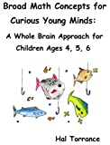Broad Math Concepts for Curious Young Minds: A Whole Brain Approach for Children Ages 4, 5, 6