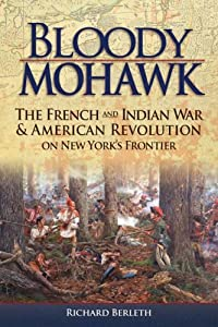 Bloody Mohawk: The French and Indian War & American Revolution on New York's Frontier by Richard Berleth