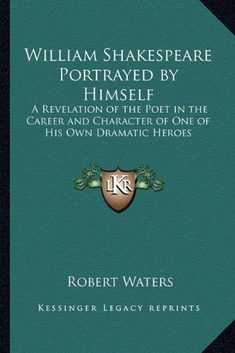 William Shakespeare Portrayed by Himself: A Revelation of the Poet in the Career and Character of One of His Own Dramatic Heroes