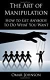 Omar Johnson The Art Of Manipulation: How to Get Anybody to Do What You Want