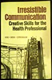 Irresistible Communication: Creative Skills for the Health Profession