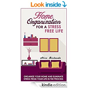Home Organization For A Stress Free Life: Organize Your Home And Eliminate Stress From Your Life In The Process (Organizational Behavior, Organizational ... Home Improvement, Stress Management Tech)