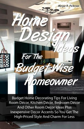 Home Design Ideas for the Budget-Wise Homeowner: Budget Home Decorating Tips For Living Room Décor, Kitchen Décor, Bedroom Décor And Other Room Decor ... Get The High-Priced Style And Charm For Less