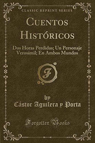 Cuentos Historicos: Dos Horas Perdidas; Un Personaje Verosimil; En Ambos Mundos (Classic Reprint)  [Porta, Castor Aguilera y] (Tapa Blanda)