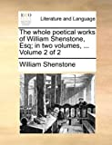 The whole poetical works of William Shenstone, Esq; in two volumes, ...  Volume 2 of 2