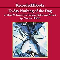 To Say Nothing of the Dog: Or How We Found the Bishop's Bird Stump at Last (       ungekürzt) von Connie Willis Gesprochen von: Steven Crossley