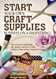 img - for Start Your Own Craft Supplies Business on a Shoestring! Five secrets to exploiting the massive interest in crafts without a big upfront investment book / textbook / text book