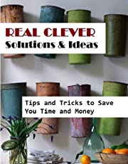 Real Clever Solutions and Ideas: Tips and Tricks to Save You Time and Money