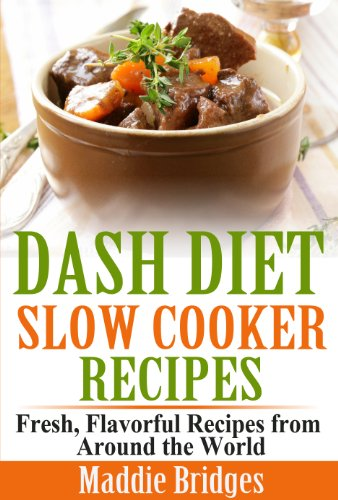 Dash Diet Slow Cooker Recipes: Fresh, Flavorful Recipes from Around the World by Maddie Bridges