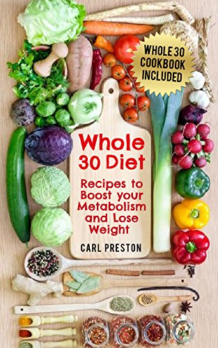 Whole 30: Whole 30 recipes and Whole 30 cooking videos to Boost your Metabolism: Lose Weight with the Whole 30 Diet - Includes Whole 30 Cookbook: Whole ... Whole 30, Whole 30 for Beginners, Whole 30) by Carl Preston