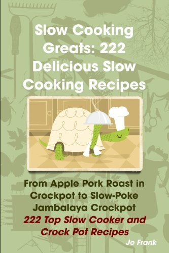 Slow Cooking Greats 222 Delicious Slow Cooking Recipes from Apple Pork Roast in Crockpot to Slow Poke Jambalaya Crockpot 222 Top Slow Cooker and Crock Pot Recipes