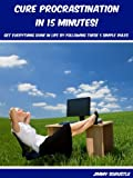 Cure Procrastination in 15 Minutes: Get Everything Done in Life by Following These 5 Simple Rules