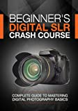 img - for Beginner's Digital SLR Crash Course: Complete guide to mastering digital photography basics, understanding exposure, and taking better pictures. book / textbook / text book
