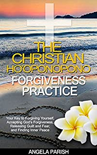(FREE on 8/10) The Christian Ho'oponopono Forgiveness Practice: Your Key To Forgiving Yourself, Accepting God's Forgiveness,  Releasing Guilt And Fear,  Finding Inner ... Letting Go Of Guilt Book 1) by Angela Parish - http://eBooksHabit.com