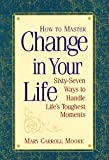 How to Master Change in Your Life: 67 Ways to Handle Lifes Toughest Moments