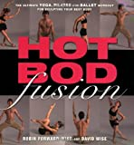 Hot Bod Fusion: The Ultimate Yoga, Pilates, and Ballet Workout for Sculpting Your Best Body